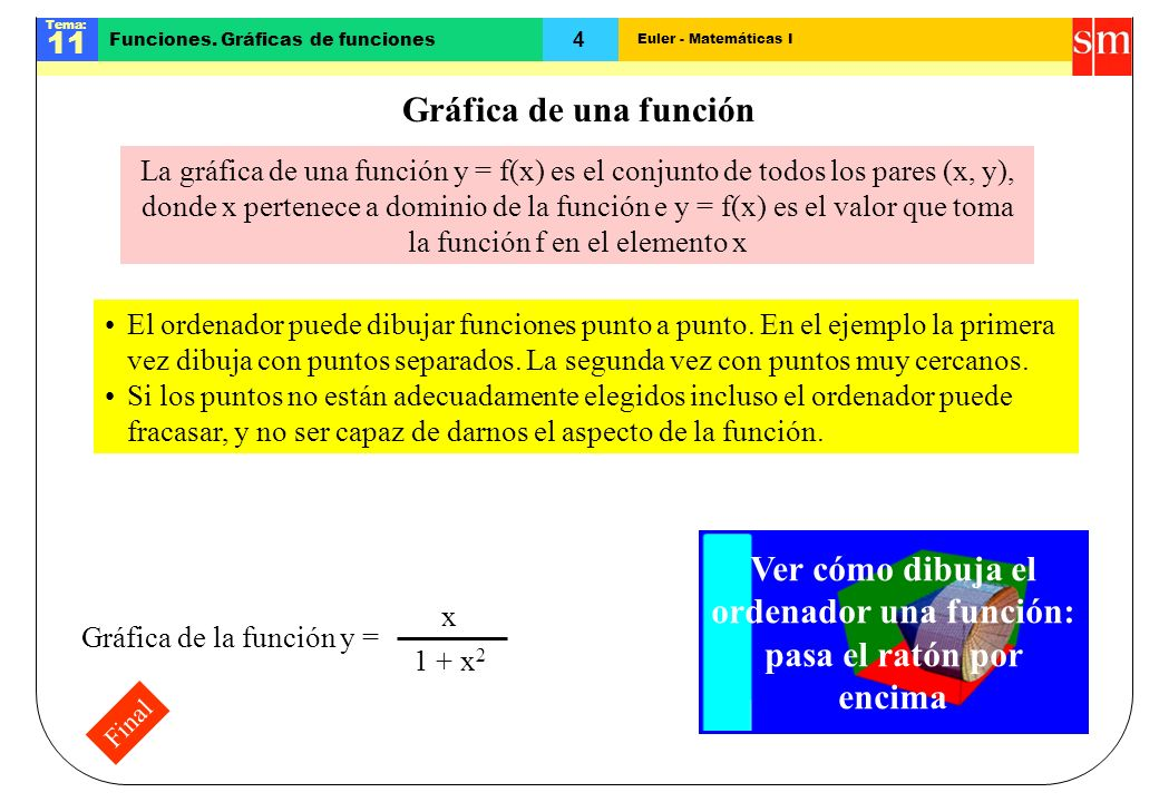 Euler - Matemáticas I Tema: 11 4 Funciones. Gráficas de funciones Final Gráfica de una función Ver cómo dibuja el ordenador una función: pasa el ratón