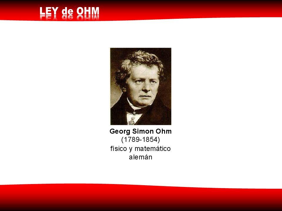 Georg Simon Ohm (1789-1854) físico y matemático alemán Establece una relación entre la diferencia de potencial (v) y la intensidad de corriente (I) en una resistencia (R)