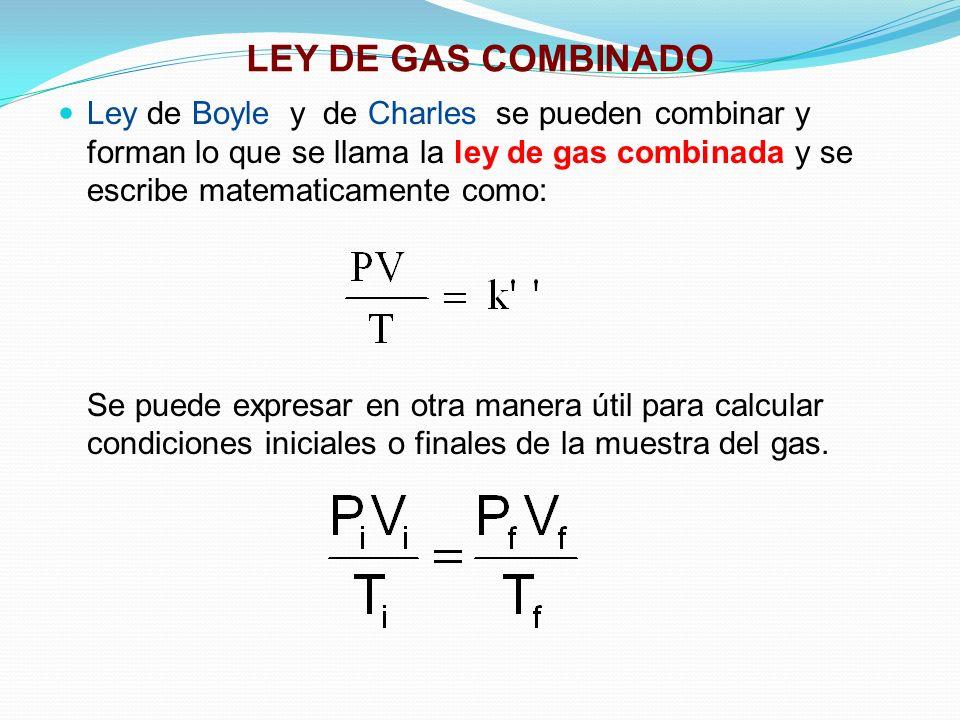 LEY DE GAS COMBINADO Ley de Boyle y de Charles se pueden combinar y forman lo que se llama la ley de gas combinada y se escribe matematicamente como: Se puede expresar en otra manera útil para calcular condiciones iniciales o finales de la muestra del gas.
