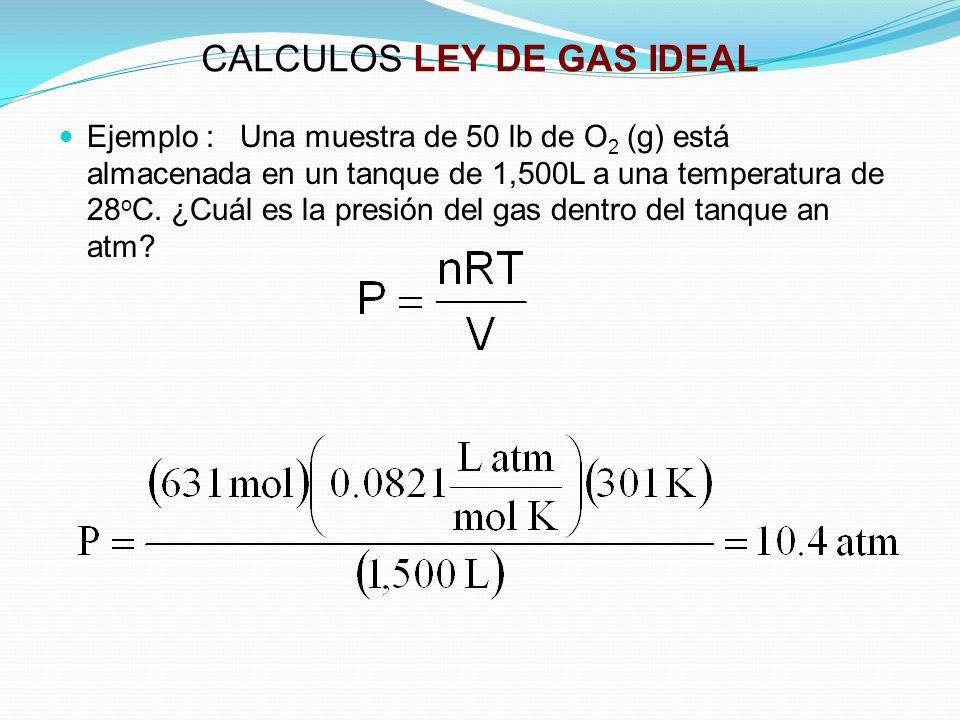 CALCULOS LEY DE GAS IDEAL Ejemplo : Una muestra de 50 lb de O 2 (g) está almacenada en un tanque de 1,500L a una temperatura de 28 o C.