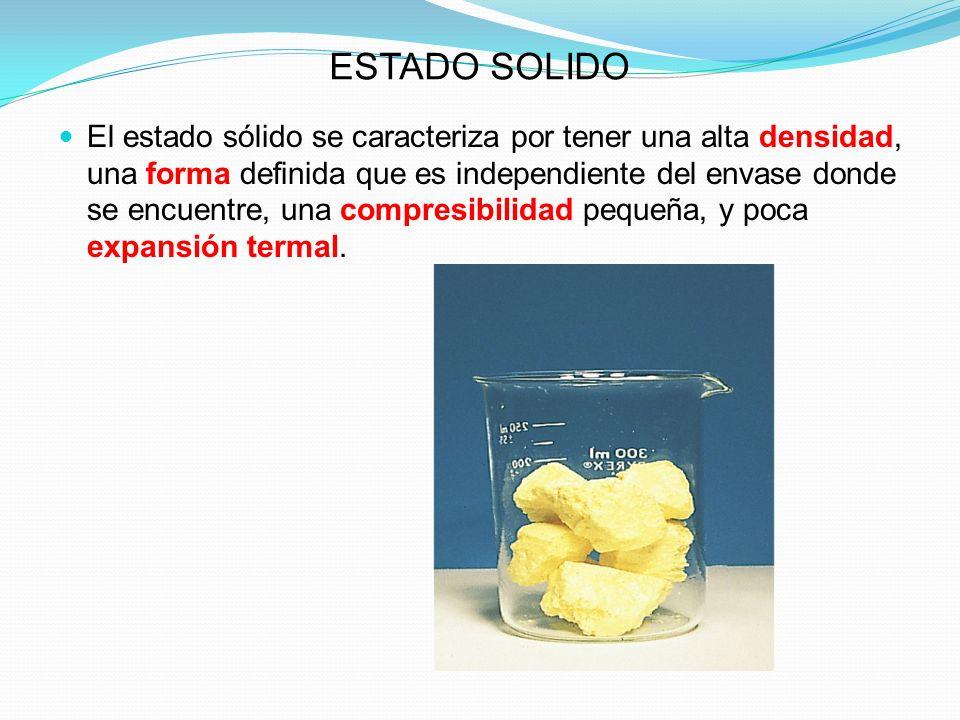 ESTADO SOLIDO El estado sólido se caracteriza por tener una alta densidad, una forma definida que es independiente del envase donde se encuentre, una compresibilidad pequeña, y poca expansión termal.