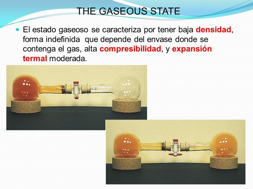 THE GASEOUS STATE El estado gaseoso se caracteriza por tener baja densidad, forma indefinida que depende del envase donde se contenga el gas, alta compresibilidad, y expansión termal moderada.