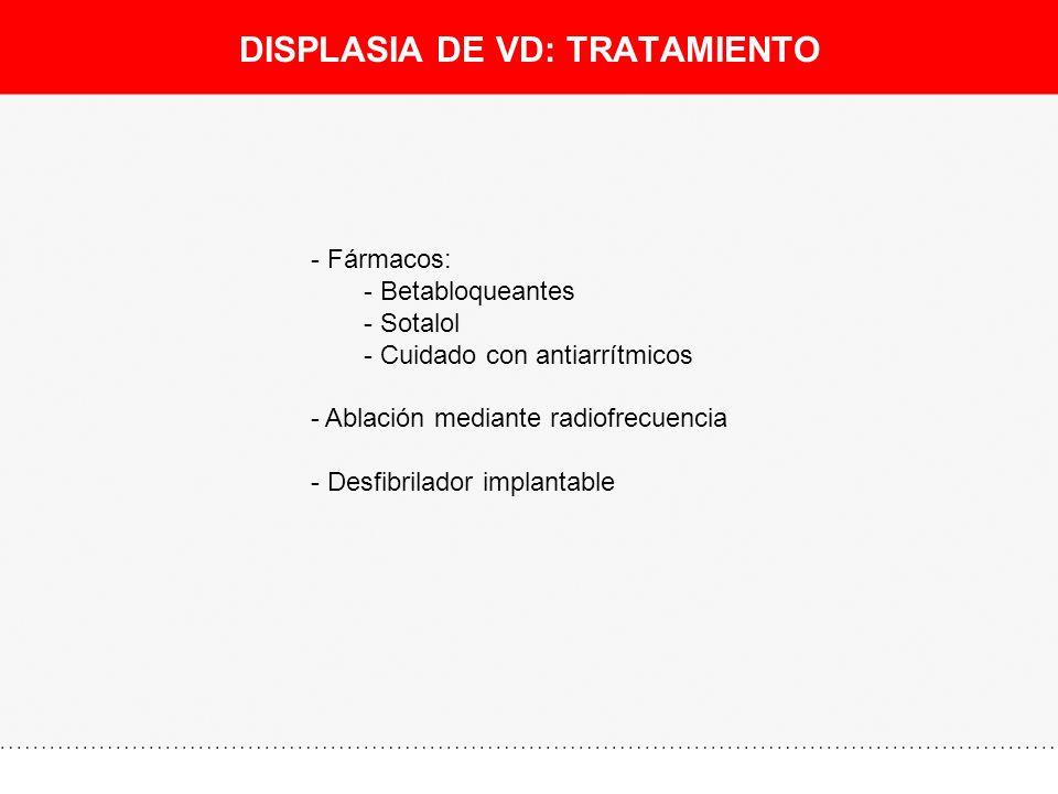 DISPLASIA DE VD: TRATAMIENTO - Fármacos: - Betabloqueantes - Sotalol - Cuidado con antiarrítmicos - Ablación mediante radiofrecuencia - Desfibrilador