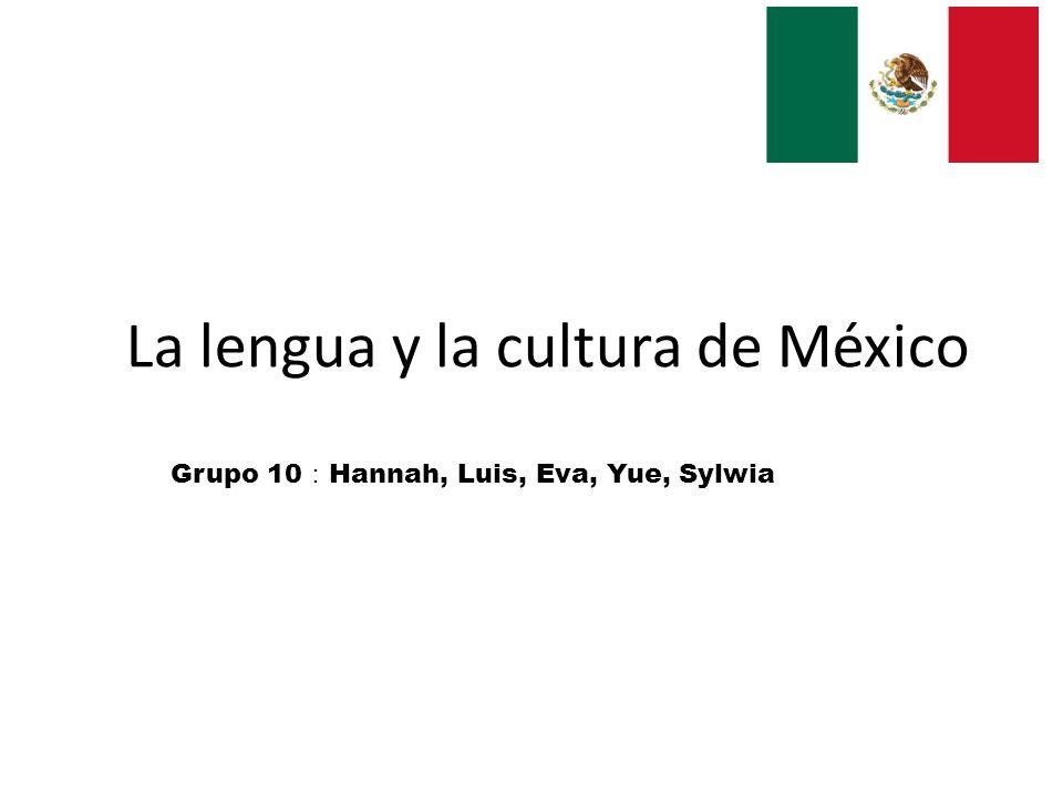 La lengua y la cultura de México Grupo 10 Hannah, Luis, Eva, Yue, Sylwia
