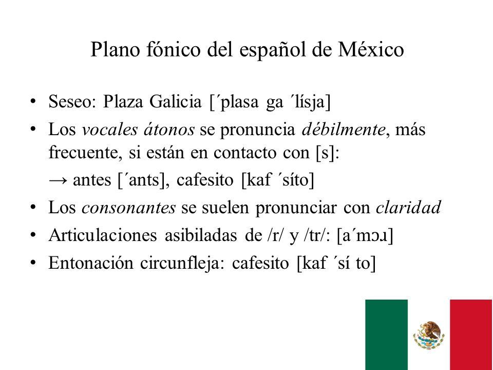 Plano fónico del español de México Seseo: Plaza Galicia [´plasa ga ´lísja] Los vocales átonos se pronuncia débilmente, más frecuente, si están en cont