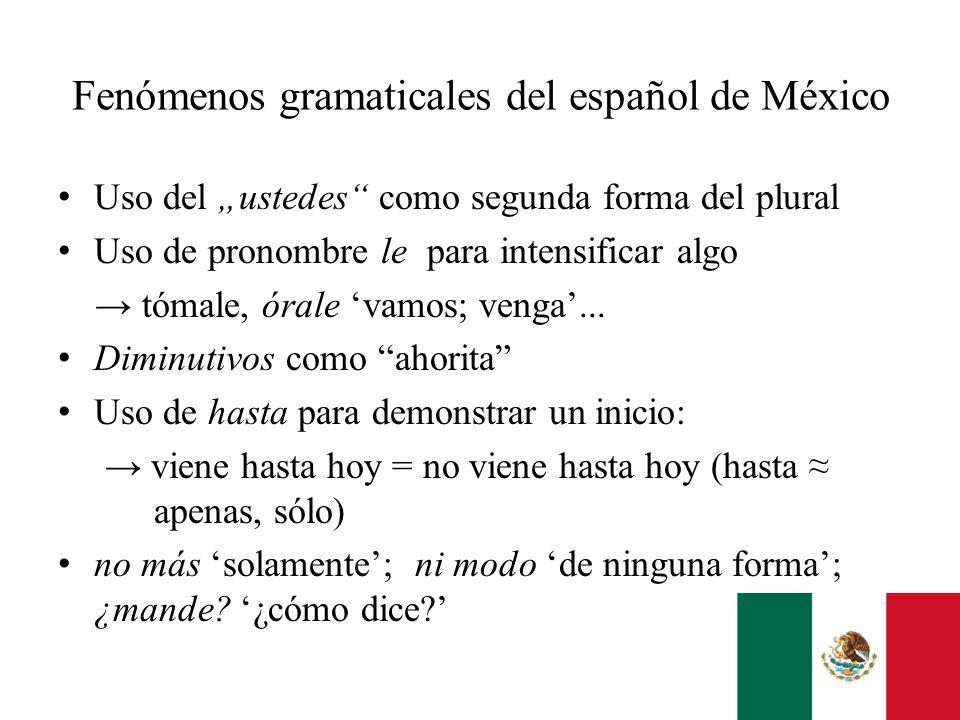 Fenómenos gramaticales del español de México Uso del ustedes como segunda forma del plural Uso de pronombre le para intensificar algo tómale, órale va