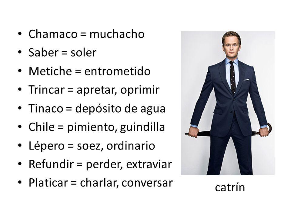 Chamaco = muchacho Saber = soler Metiche = entrometido Trincar = apretar, oprimir Tinaco = depósito de agua Chile = pimiento, guindilla Lépero = soez,