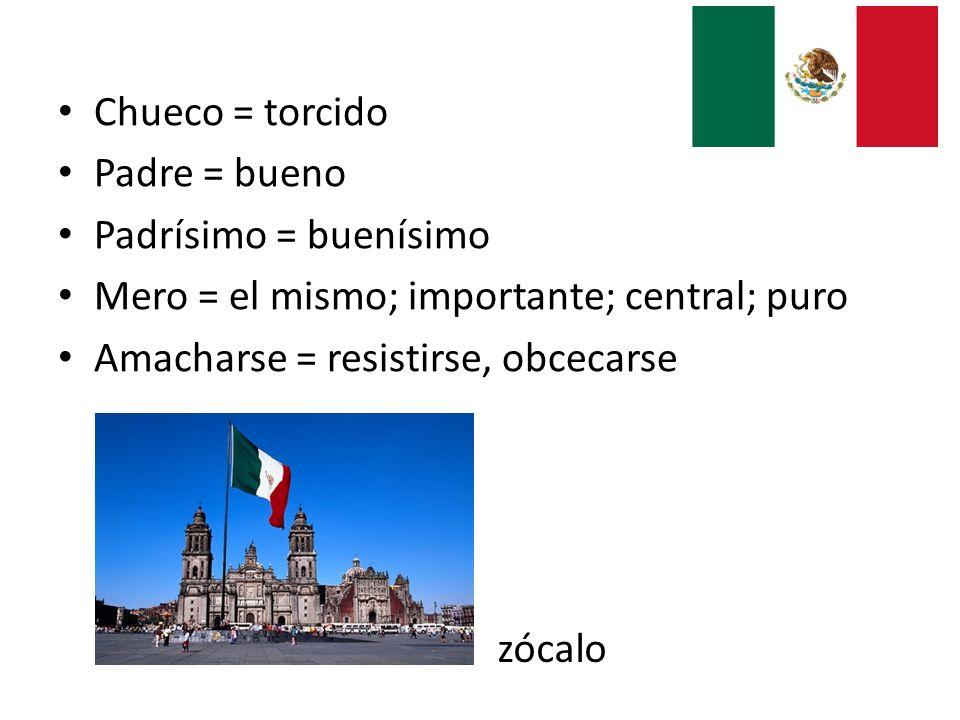 Chueco = torcido Padre = bueno Padrísimo = buenísimo Mero = el mismo; importante; central; puro Amacharse = resistirse, obcecarse zócalo