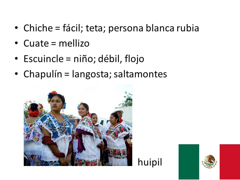 Chiche = fácil; teta; persona blanca rubia Cuate = mellizo Escuincle = niño; débil, flojo Chapulín = langosta; saltamontes huipil