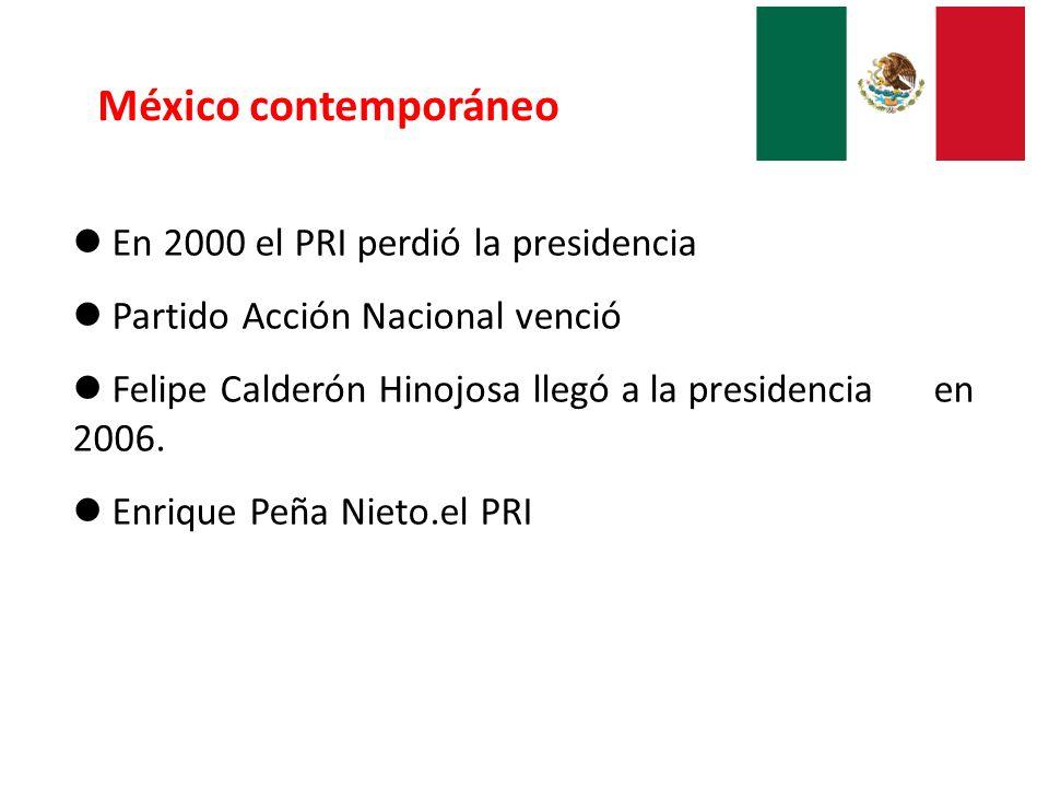 México contemporáneo En 2000 el PRI perdió la presidencia Partido Acción Nacional venció Felipe Calderón Hinojosa llegó a la presidencia en 2006. Enri