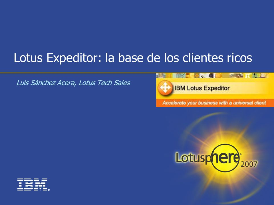 33 Lotus Expeditor: Toolkit Microsoft® Windows® XP Service Pack 2 o bien Red Hat Enterprise Linux® 4.0 WS con soporte GTK – Update 3 MAS uno de las siguientes herramientas de desarrollo: Rational® Application Developer (RAD) 7.0 Rational Software Architect (RSA) 7.0 Eclipse 3.2.1 + Web Tools Platform (WTP) 1.5.1 WebSphere Application Server Toolkit (AST) 6.1.1 Requisitos hardware: Procesador x86 capaz de soportar Windows® XP/SP2 o bien Red Hat Linux® EL 4.0 WS con soporte GTK - Update 3 512 MB de RAM 500 MB de espacio en disco Monitor de un mínimo de 1024 x 768 pixeles de resolución