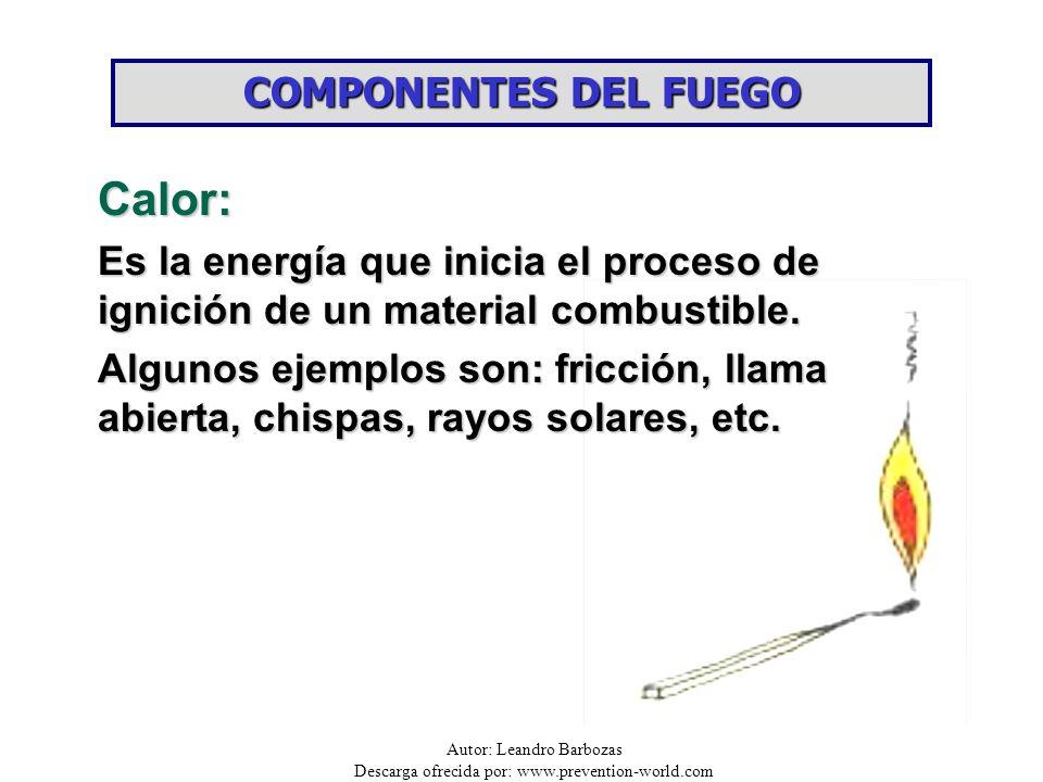 Autor: Leandro Barbozas Descarga ofrecida por: www.prevention-world.com COMPONENTES DEL FUEGO Calor: Es la energía que inicia el proceso de ignición d