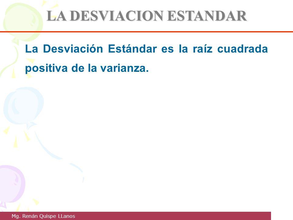 LA DESVIACION ESTANDAR La Desviación Estándar es la raíz cuadrada positiva de la varianza. Mg. Renán Quispe LLanos