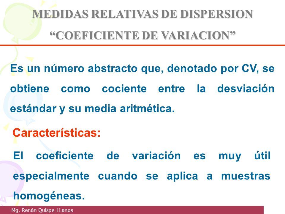 MEDIDAS RELATIVAS DE DISPERSION COEFICIENTE DE VARIACION Es un número abstracto que, denotado por CV, se obtiene como cociente entre la desviación est