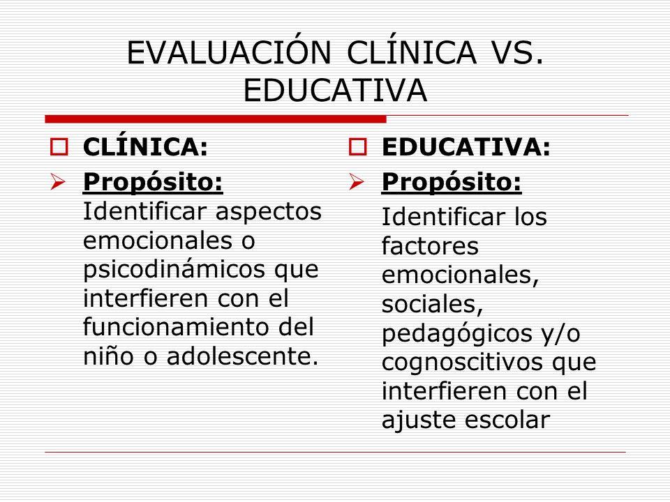 EVALUACIÓN CLÍNICA VS. EDUCATIVA CLÍNICA: Propósito: Identificar aspectos emocionales o psicodinámicos que interfieren con el funcionamiento del niño