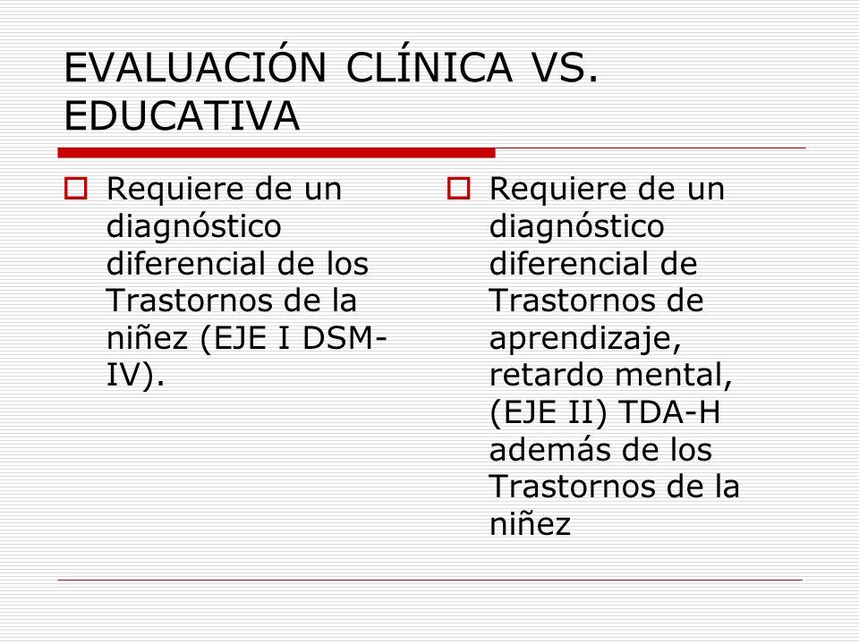 EVALUACIÓN CLÍNICA VS. EDUCATIVA Requiere de un diagnóstico diferencial de los Trastornos de la niñez (EJE I DSM- IV). Requiere de un diagnóstico dife