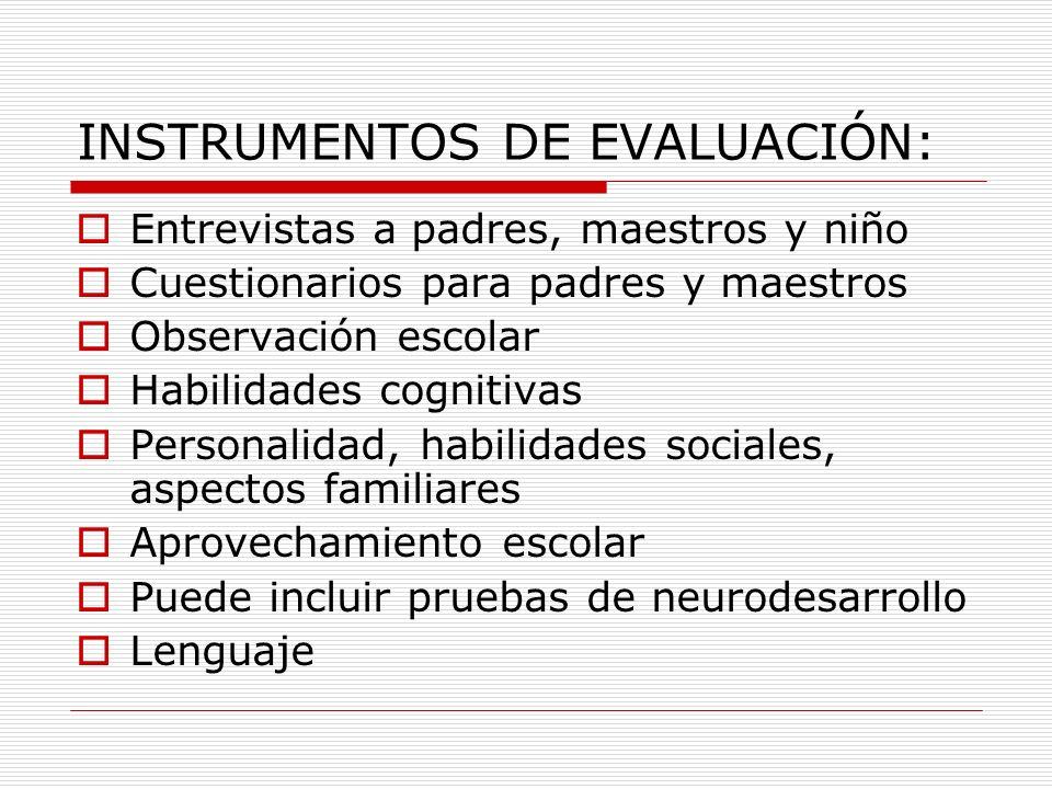INSTRUMENTOS DE EVALUACIÓN: Entrevistas a padres, maestros y niño Cuestionarios para padres y maestros Observación escolar Habilidades cognitivas Pers
