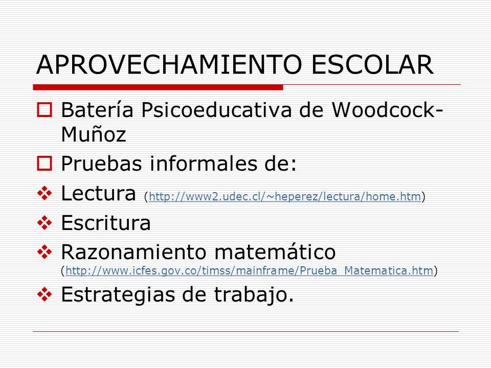 APROVECHAMIENTO ESCOLAR Batería Psicoeducativa de Woodcock- Muñoz Pruebas informales de: Lectura (http://www2.udec.cl/~heperez/lectura/home.htm)http:/