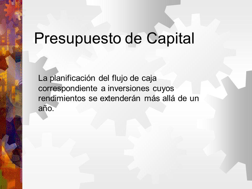 Presupuesto de Capital La planificación del flujo de caja correspondiente a inversiones cuyos rendimientos se extenderán más allá de un año.