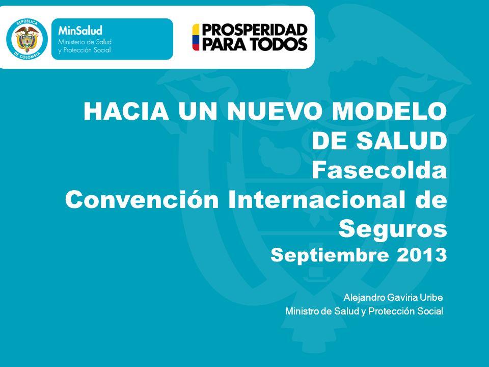 HACIA UN NUEVO MODELO DE SALUD Fasecolda Convención Internacional de Seguros Septiembre 2013 Alejandro Gaviria Uribe Ministro de Salud y Protección So