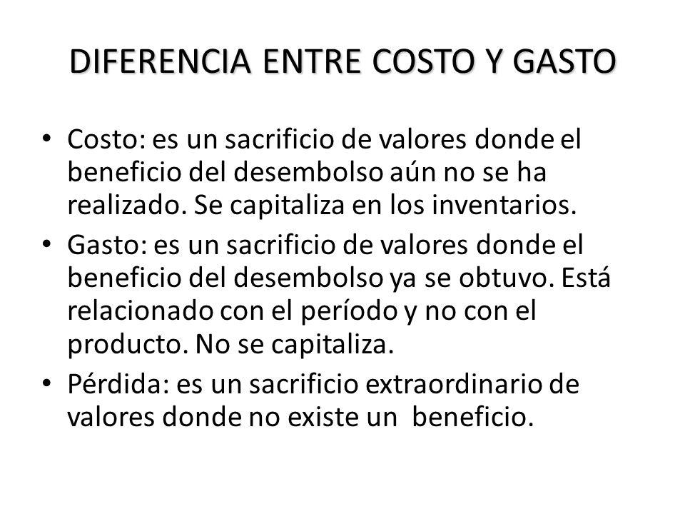 DIFERENCIA ENTRE COSTO Y GASTO Costo: es un sacrificio de valores donde el beneficio del desembolso aún no se ha realizado. Se capitaliza en los inven