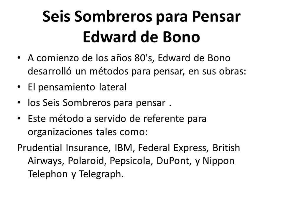Seis Sombreros para Pensar Edward de Bono A comienzo de los años 80's, Edward de Bono desarrolló un métodos para pensar, en sus obras: El pensamiento