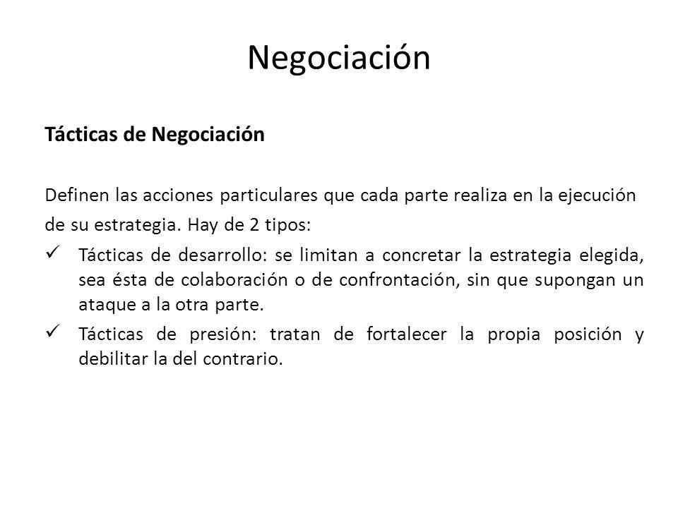 Negociación Tácticas de Negociación Definen las acciones particulares que cada parte realiza en la ejecución de su estrategia. Hay de 2 tipos: Táctica