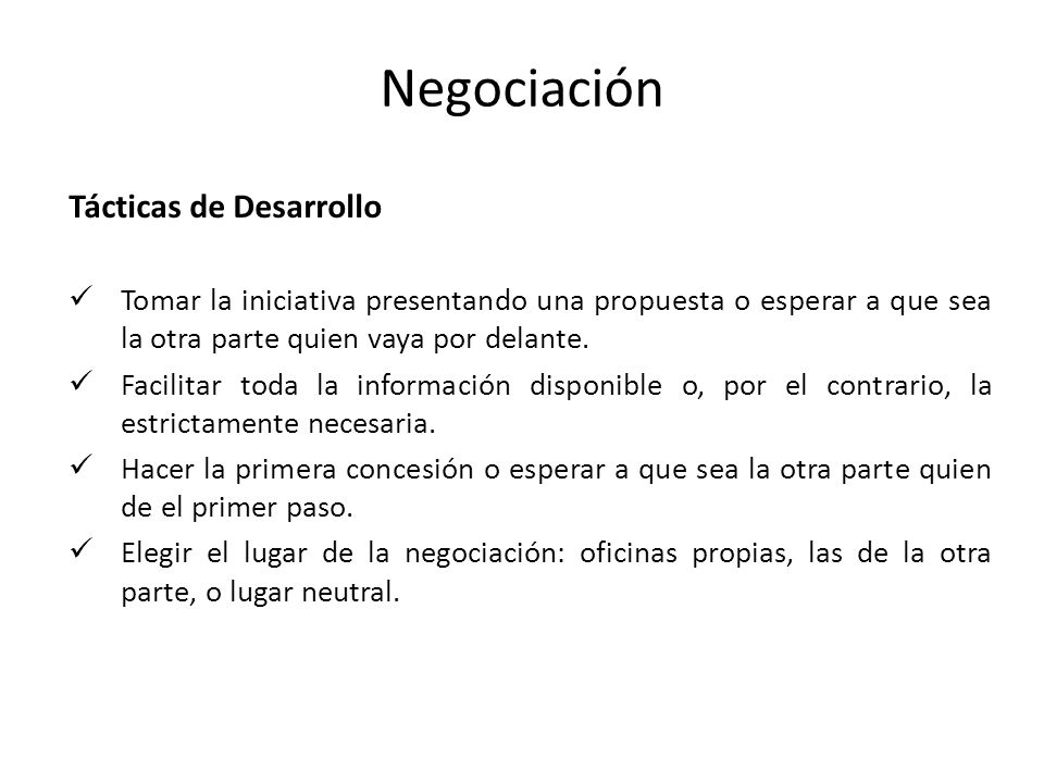 Negociación Tácticas de Desarrollo Tomar la iniciativa presentando una propuesta o esperar a que sea la otra parte quien vaya por delante. Facilitar t