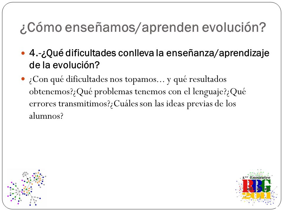 ¿Cómo enseñamos/aprenden evolución? 4.-¿Qué dificultades conlleva la enseñanza/aprendizaje de la evolución? ¿Con qué dificultades nos topamos... y qué