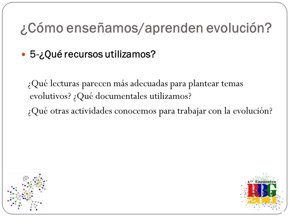 ¿Cómo enseñamos/aprenden evolución? 5-¿Qué recursos utilizamos? ¿Qué lecturas parecen más adecuadas para plantear temas evolutivos? ¿Qué documentales