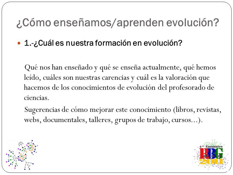 ¿Cómo enseñamos/aprenden evolución? 1.-¿Cuál es nuestra formación en evolución? Qué nos han enseñado y qué se enseña actualmente, qué hemos leído, cuá