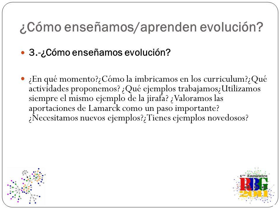 ¿Cómo enseñamos/aprenden evolución? 3.-¿Cómo enseñamos evolución? ¿En qué momento?¿Cómo la imbricamos en los curriculum?¿Qué actividades proponemos? ¿