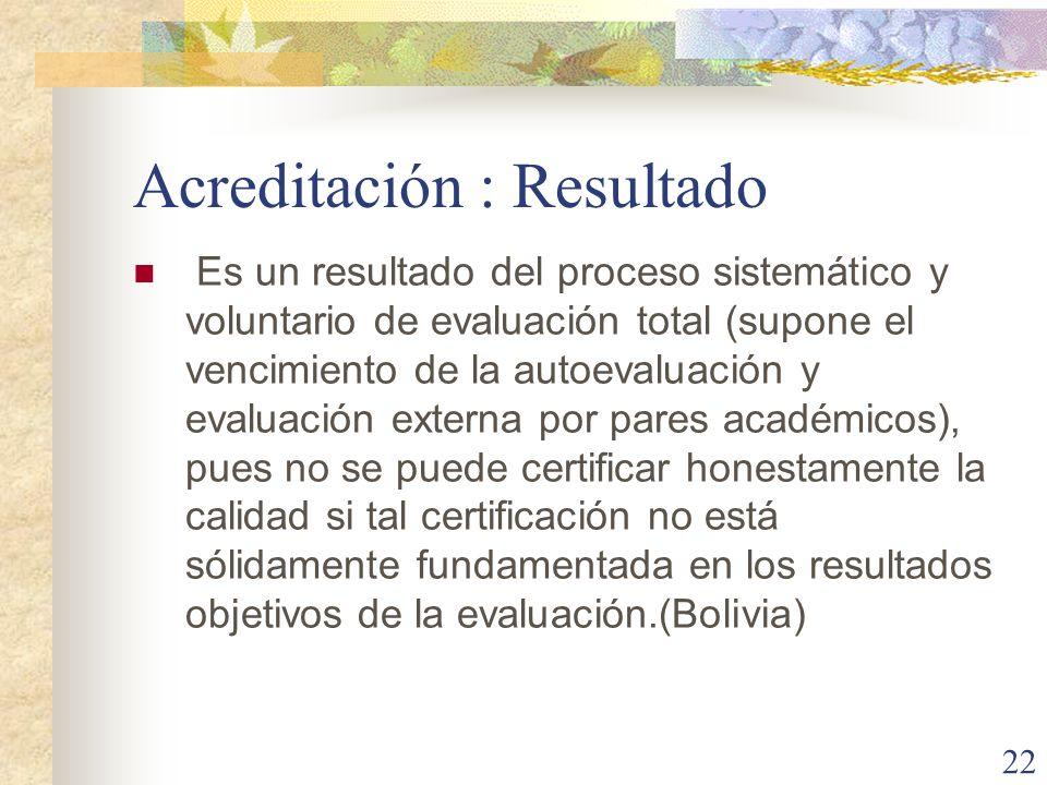 22 Acreditación : Resultado Es un resultado del proceso sistemático y voluntario de evaluación total (supone el vencimiento de la autoevaluación y eva
