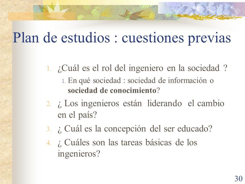 30 Plan de estudios : cuestiones previas 1. ¿Cuál es el rol del ingeniero en la sociedad ? 1. En qué sociedad : sociedad de información o sociedad de