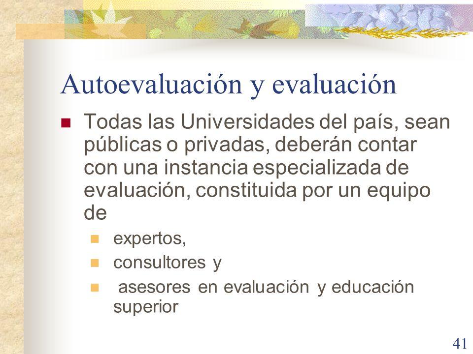 41 Autoevaluación y evaluación Todas las Universidades del país, sean públicas o privadas, deberán contar con una instancia especializada de evaluació