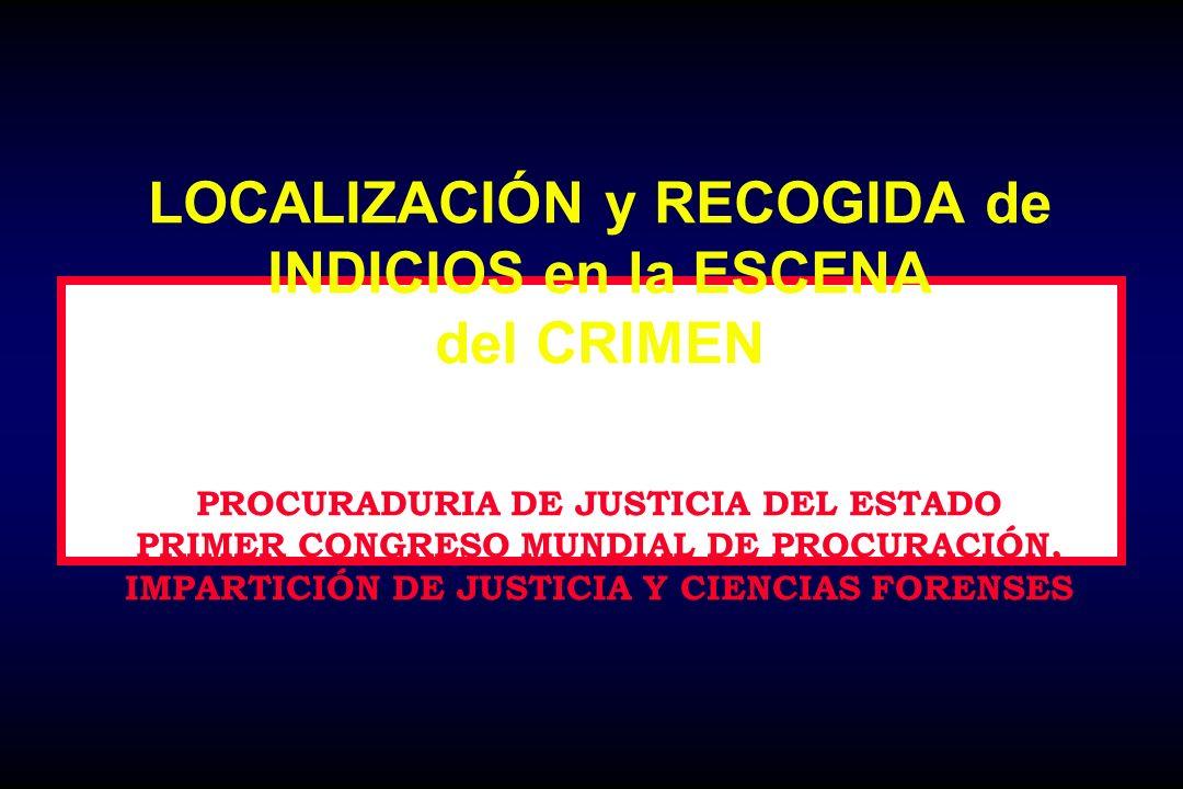 LOCALIZACIÓN y RECOGIDA de INDICIOS en la ESCENA del CRIMEN PROCURADURIA DE JUSTICIA DEL ESTADO PRIMER CONGRESO MUNDIAL DE PROCURACIÓN, IMPARTICIÓN DE