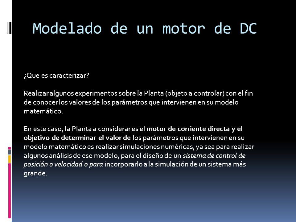 Modelado de un motor de DC ¿Que es caracterizar? Realizar algunos experimentos sobre la Planta (objeto a controlar) con el fin de conocer los valores