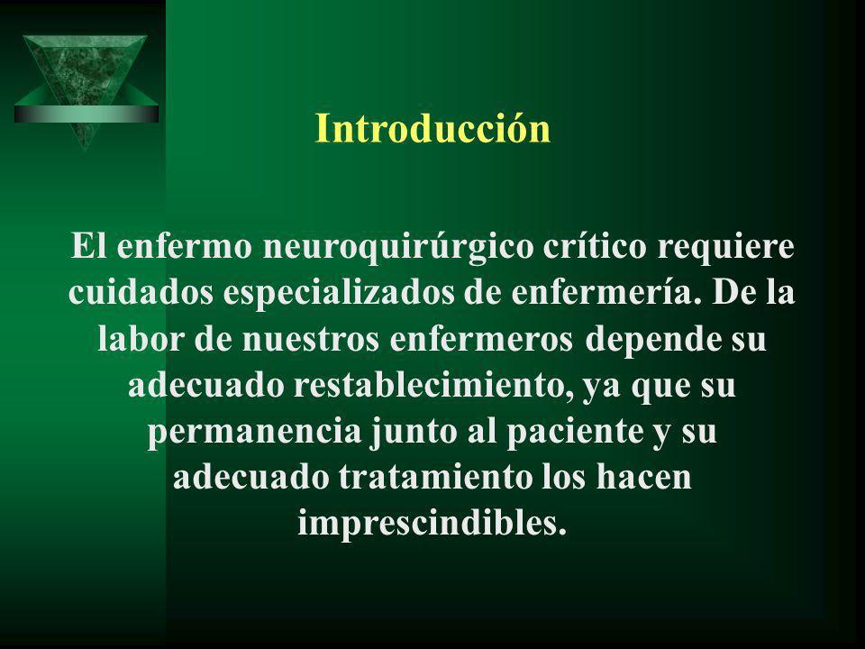 Introducción El enfermo neuroquirúrgico crítico requiere cuidados especializados de enfermería. De la labor de nuestros enfermeros depende su adecuado