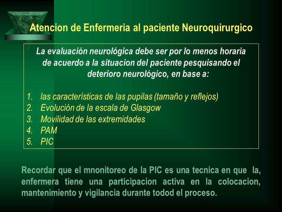 La evaluación neurológica debe ser por lo menos horaria de acuerdo a la situacion del paciente pesquisando el deterioro neurológico, en base a: 1.las características de las pupilas (tamaño y reflejos) 2.Evolución de la escala de Glasgow 3.Movilidad de las extremidades 4.PAM 5.PIC Atencion de Enfermeria al paciente Neuroquirurgico Recordar que el mnonitoreo de la PIC es una tecnica en que la, enfermera tiene una participacion activa en la colocacion, mantenimiento y vigilancia durante todod el proceso.