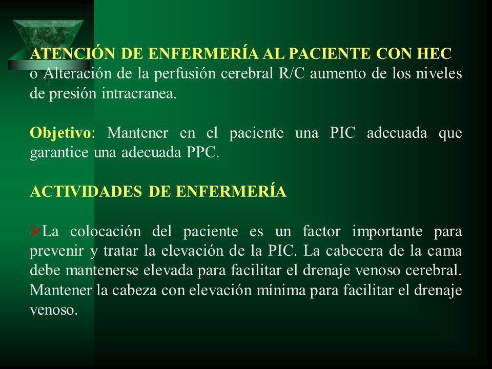 ATENCIÓN DE ENFERMERÍA AL PACIENTE CON HEC o Alteración de la perfusión cerebral R/C aumento de los niveles de presión intracranea. Objetivo: Mantener