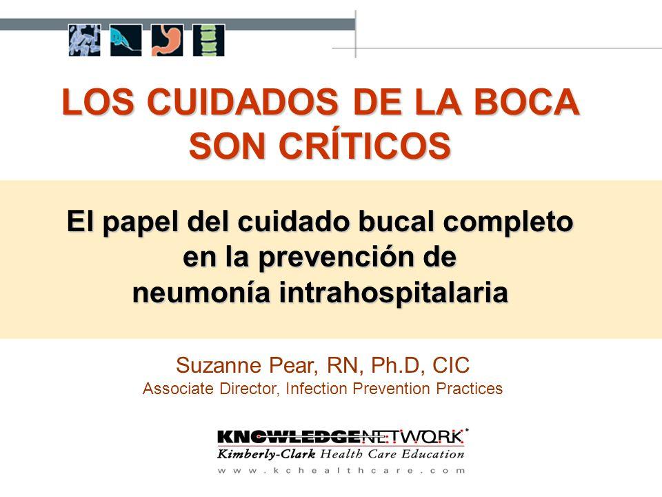 LOS CUIDADOS DE LA BOCA SON CRÍTICOS El papel del cuidado bucal completo en la prevención de neumonía intrahospitalaria Suzanne Pear, RN, Ph.D, CIC As