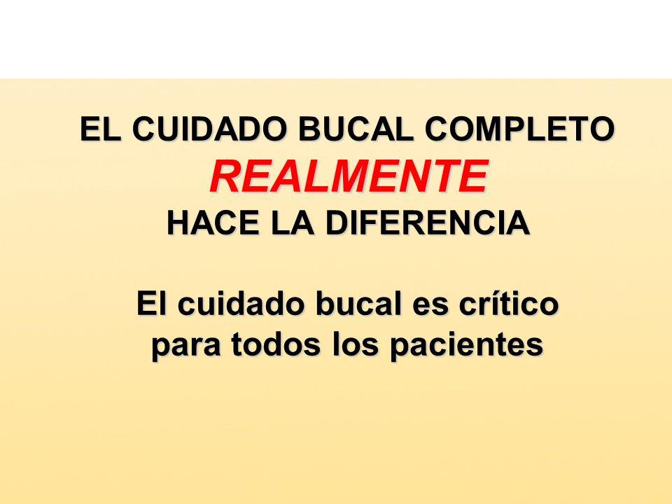 EL CUIDADO BUCAL COMPLETO REALMENTE HACE LA DIFERENCIA El cuidado bucal es crítico para todos los pacientes