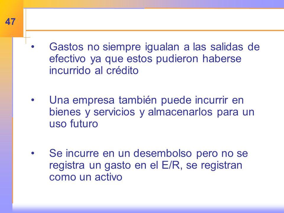 Gastos no siempre igualan a las salidas de efectivo ya que estos pudieron haberse incurrido al crédito Una empresa también puede incurrir en bienes y servicios y almacenarlos para un uso futuro Se incurre en un desembolso pero no se registra un gasto en el E/R, se registran como un activo 47