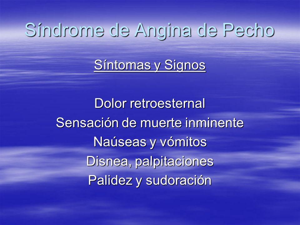 Síndrome de Angina de Pecho Síntomas y Signos Dolor retroesternal Sensación de muerte inminente Naúseas y vómitos Disnea, palpitaciones Palidez y sudo