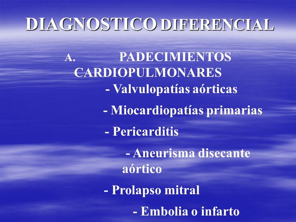 DIAGNOSTICO DIFERENCIAL A. A. PADECIMIENTOS CARDIOPULMONARES - Valvulopatías aórticas - Miocardiopatías primarias - Pericarditis - Aneurisma disecante