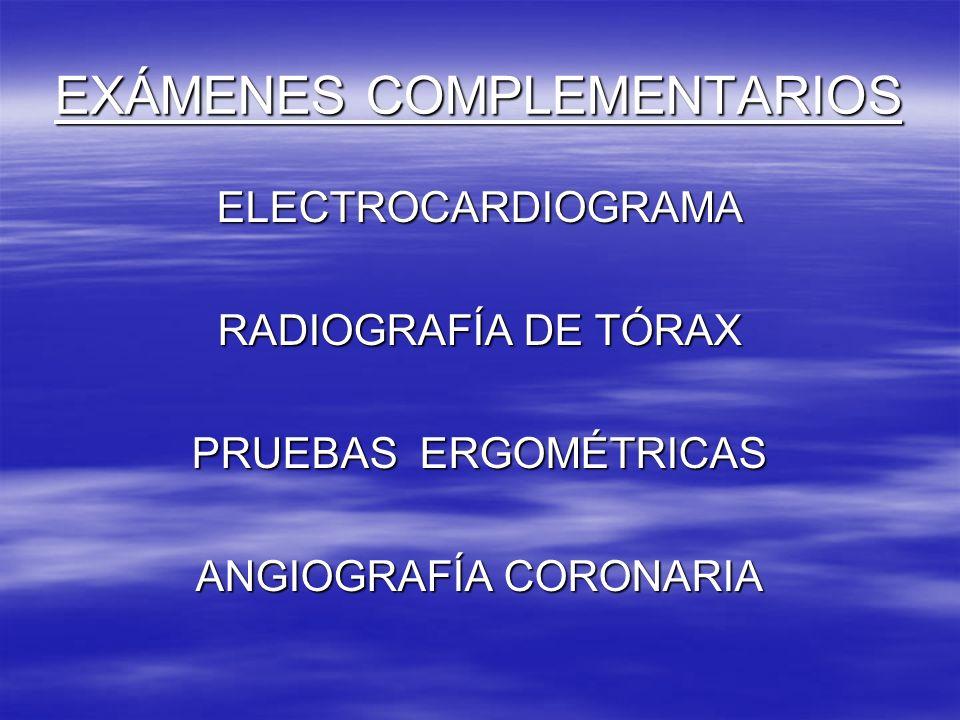 EXÁMENES COMPLEMENTARIOS ELECTROCARDIOGRAMA RADIOGRAFÍA DE TÓRAX PRUEBAS ERGOMÉTRICAS ANGIOGRAFÍA CORONARIA