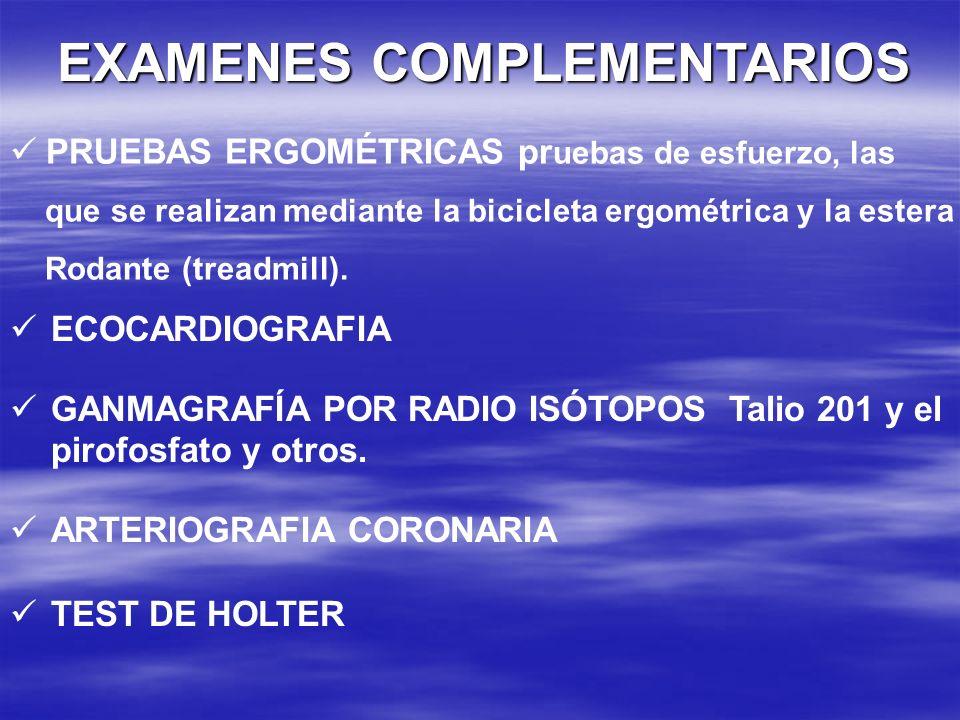EXAMENES COMPLEMENTARIOS ECOCARDIOGRAFIA GANMAGRAFÍA POR RADIO ISÓTOPOS Talio 201 y el pirofosfato y otros. ARTERIOGRAFIA CORONARIA TEST DE HOLTER PRU