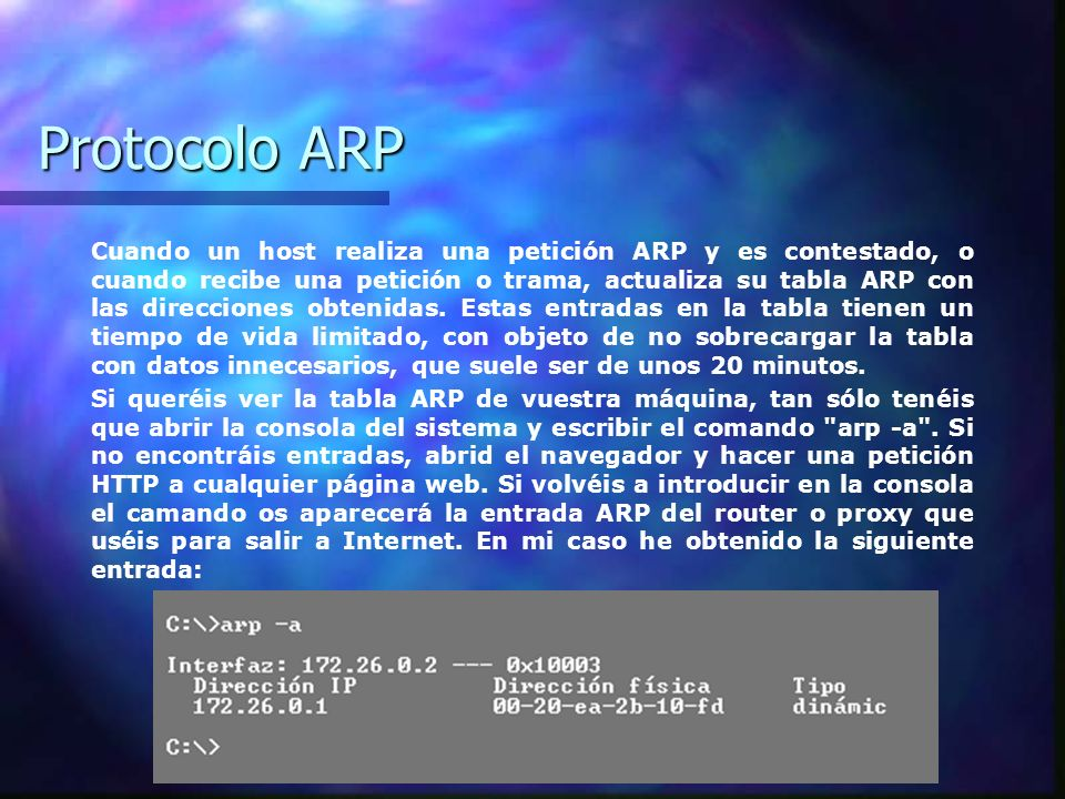 Protocolo ARP Cuando un host realiza una petición ARP y es contestado, o cuando recibe una petición o trama, actualiza su tabla ARP con las direccione