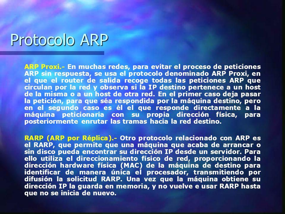 Protocolo ARP ARP Proxi.- En muchas redes, para evitar el proceso de peticiones ARP sin respuesta, se usa el protocolo denominado ARP Proxi, en el que