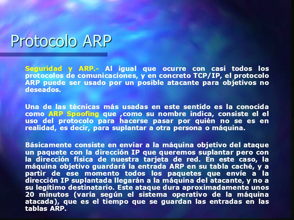 Protocolo ARP Seguridad y ARP.- Al igual que ocurre con casi todos los protocolos de comunicaciones, y en concreto TCP/IP, el protocolo ARP puede ser